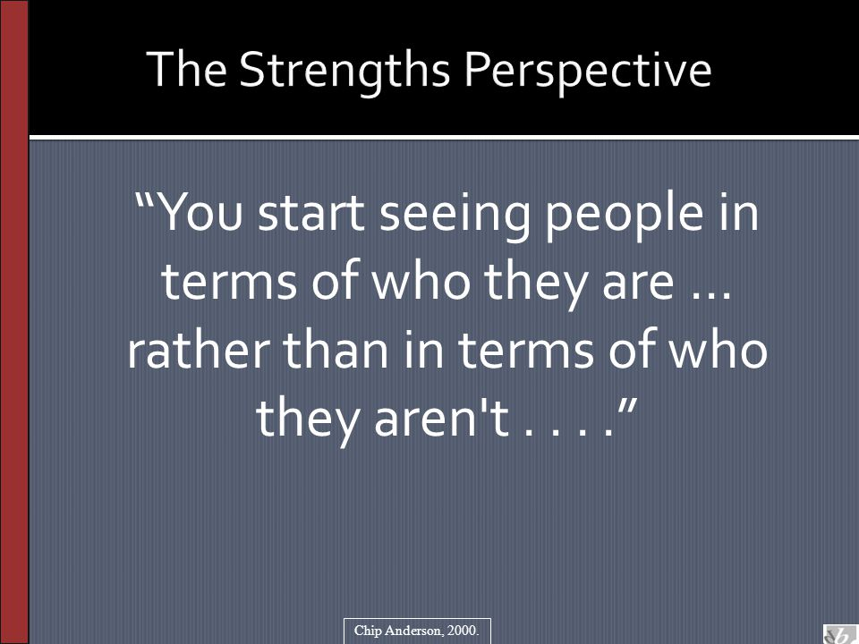 """The Strengths Perspective """"You start seeing people in terms of who they are... rather than in terms of who they aren't...."""" Chip Anderson, 2000."""