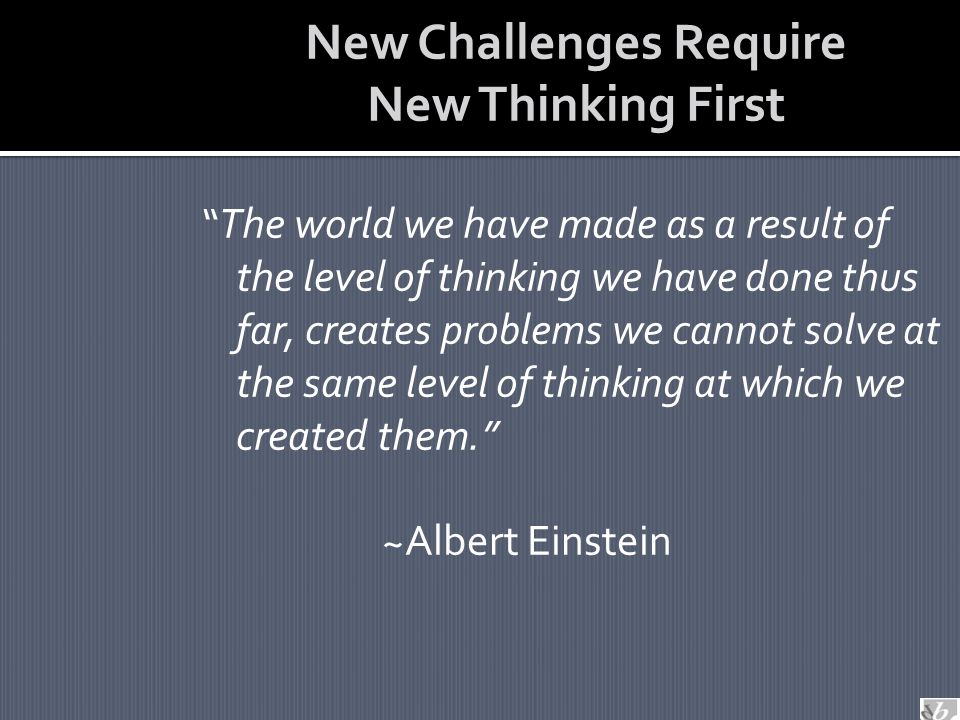 New Challenges Require New Thinking First The world we have made as a result of the level of thinking we have done thus far, creates problems we cannot solve at the same level of thinking at which we created them. ~Albert Einstein