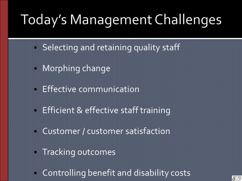 Today's Management Challenges  Selecting and retaining quality staff  Morphing change  Effective communication  Efficient & effective staff training  Customer / customer satisfaction  Tracking outcomes  Controlling benefit and disability costs