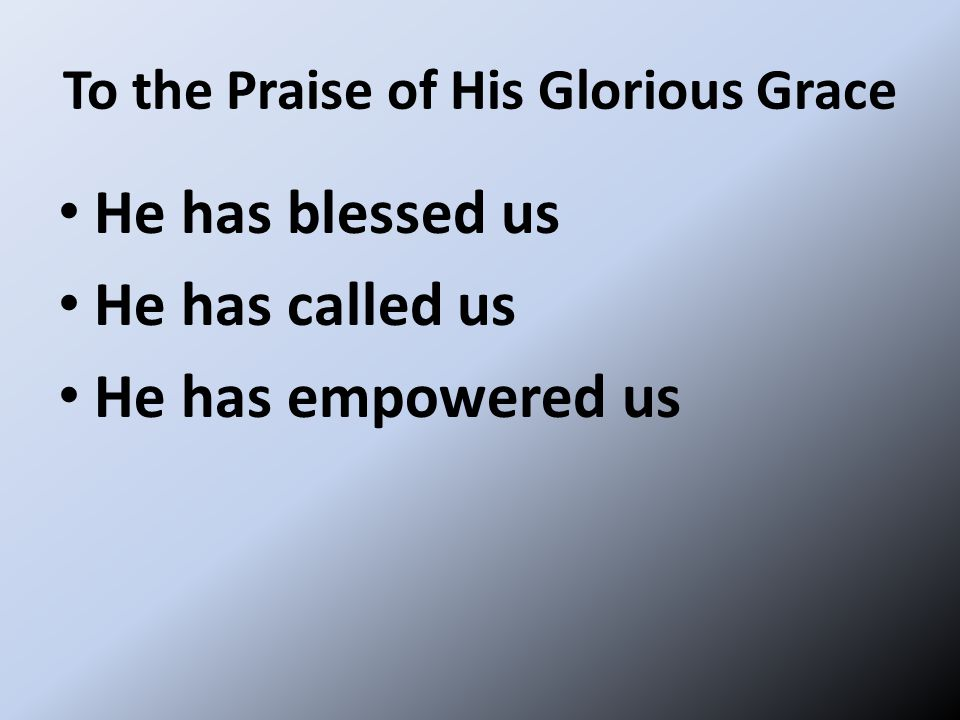 To the Praise of His Glorious Grace He has blessed us He has called us He has empowered us