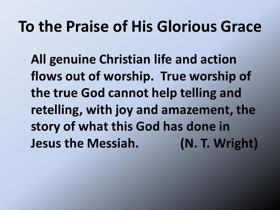 To the Praise of His Glorious Grace All genuine Christian life and action flows out of worship. True worship of the true God cannot help telling and r