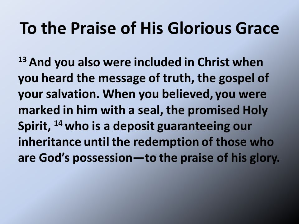 To the Praise of His Glorious Grace 13 And you also were included in Christ when you heard the message of truth, the gospel of your salvation. When yo