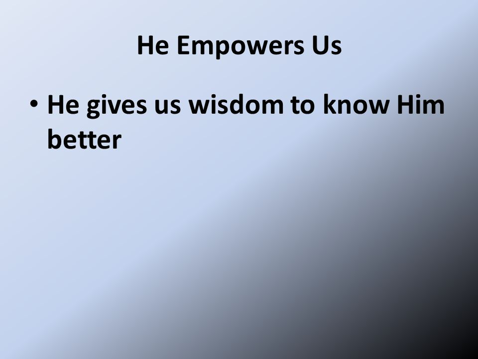 He Empowers Us He gives us wisdom to know Him better