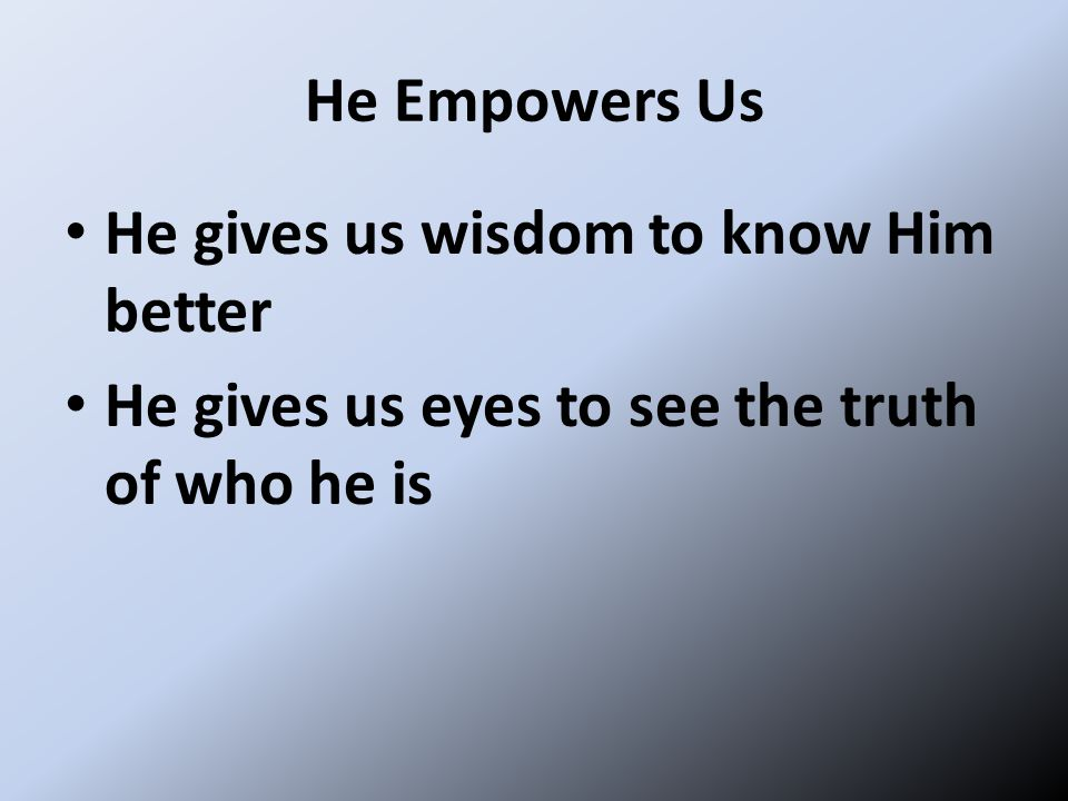 He Empowers Us He gives us wisdom to know Him better He gives us eyes to see the truth of who he is