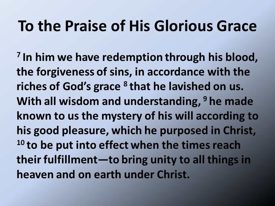To the Praise of His Glorious Grace 7 In him we have redemption through his blood, the forgiveness of sins, in accordance with the riches of God's grace 8 that he lavished on us.