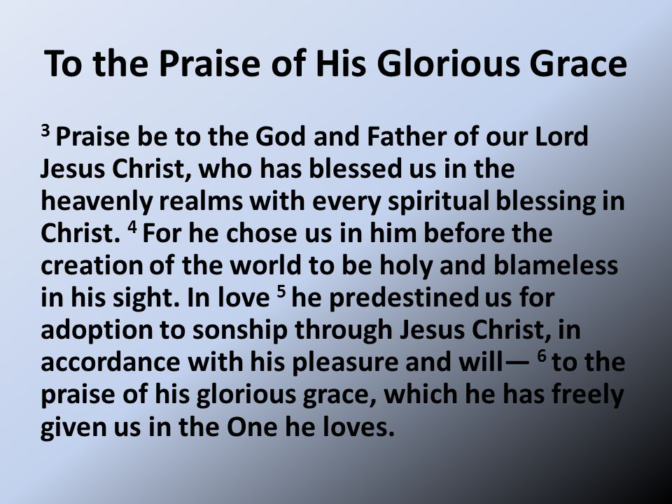 To the Praise of His Glorious Grace 3 Praise be to the God and Father of our Lord Jesus Christ, who has blessed us in the heavenly realms with every spiritual blessing in Christ.