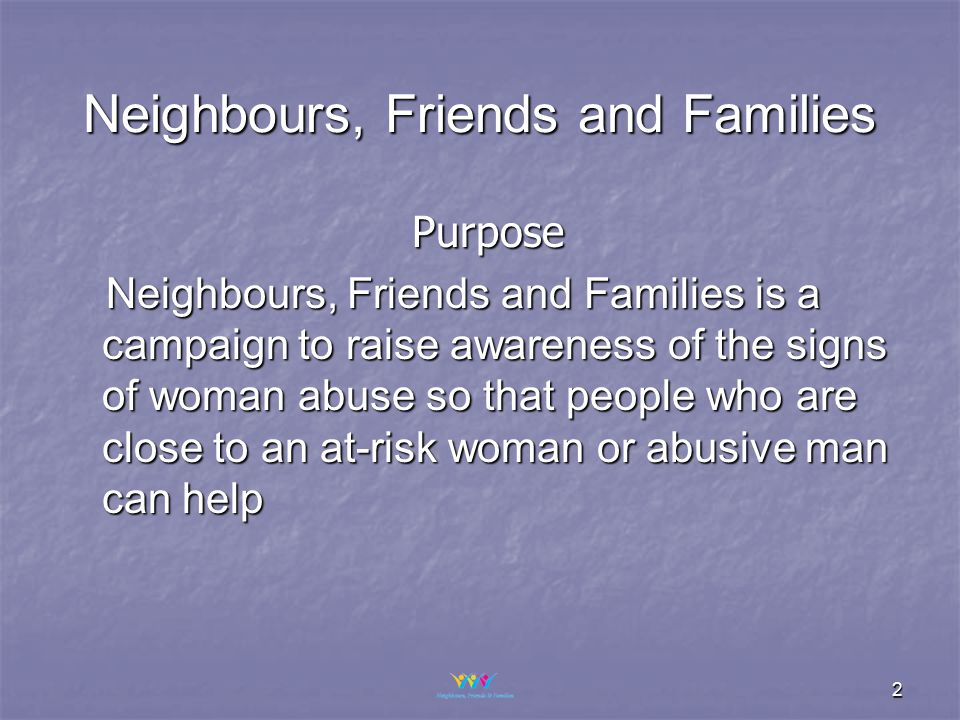 2 Purpose Neighbours, Friends and Families is a campaign to raise awareness of the signs of woman abuse so that people who are close to an at-risk woman or abusive man can help Neighbours, Friends and Families is a campaign to raise awareness of the signs of woman abuse so that people who are close to an at-risk woman or abusive man can help Neighbours, Friends and Families