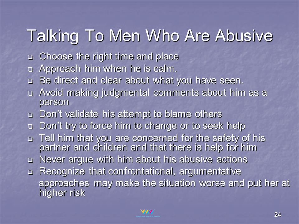 24 Talking To Men Who Are Abusive  Choose the right time and place  Approach him when he is calm.