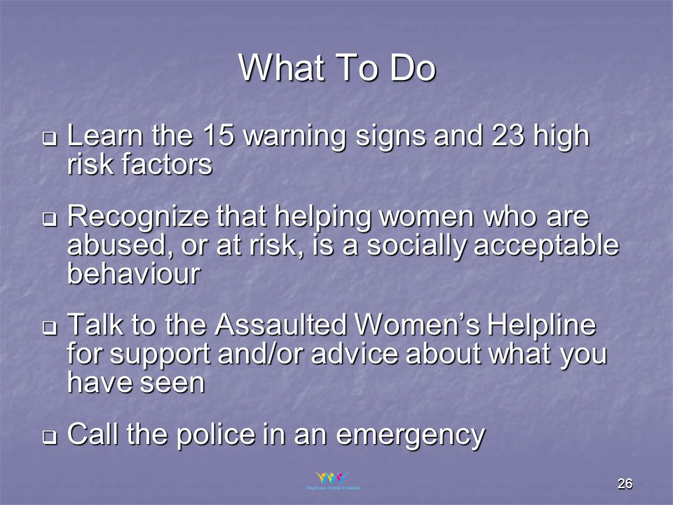 26 What To Do  Learn the 15 warning signs and 23 high risk factors  Recognize that helping women who are abused, or at risk, is a socially acceptable behaviour  Talk to the Assaulted Women's Helpline for support and/or advice about what you have seen  Call the police in an emergency