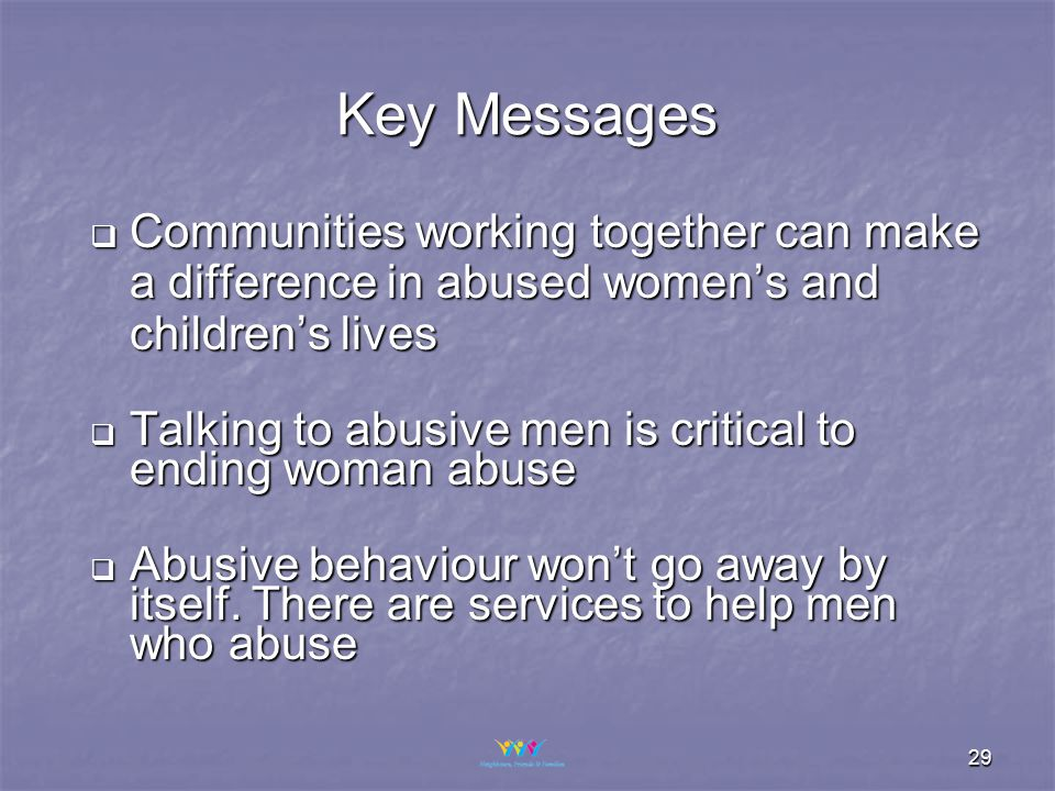 29  Communities working together can make a difference in abused women's and children's lives  Talking to abusive men is critical to ending woman abuse  Abusive behaviour won't go away by itself.