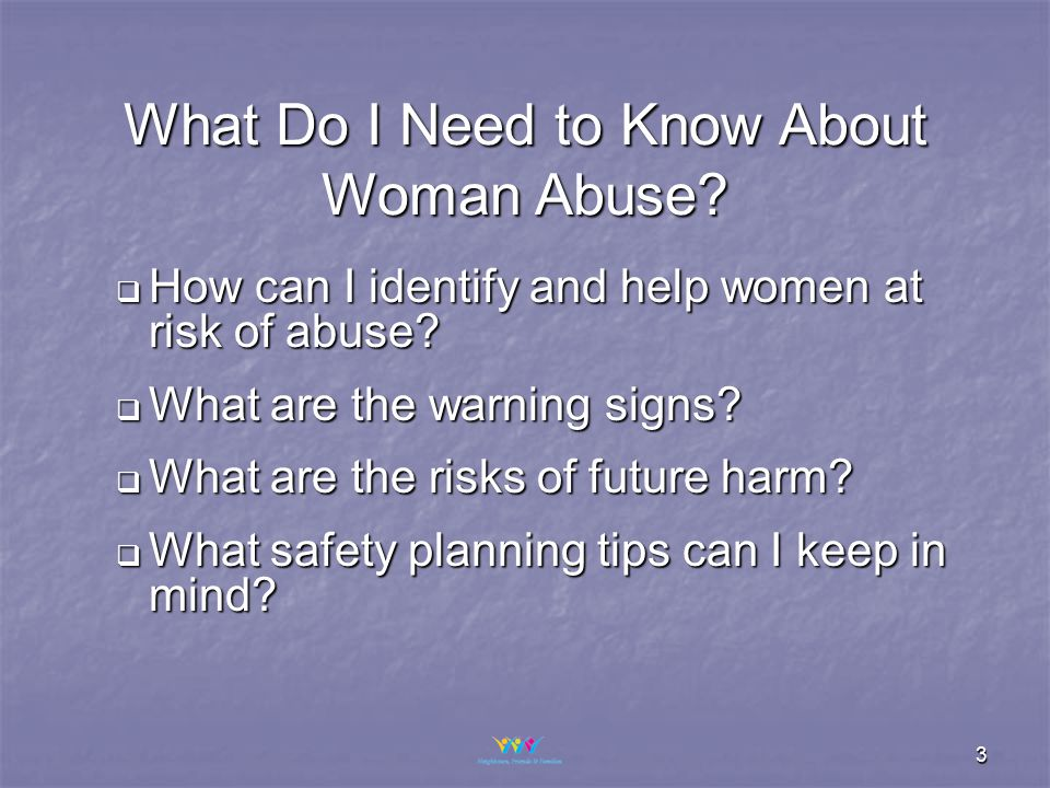 3 What Do I Need to Know About Woman Abuse.  How can I identify and help women at risk of abuse.