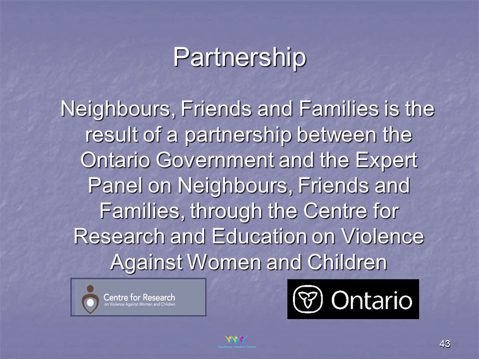 43 Partnership Neighbours, Friends and Families is the result of a partnership between the Ontario Government and the Expert Panel on Neighbours, Friends and Families, through the Centre for Research and Education on Violence Against Women and Children Neighbours, Friends and Families is the result of a partnership between the Ontario Government and the Expert Panel on Neighbours, Friends and Families, through the Centre for Research and Education on Violence Against Women and Children