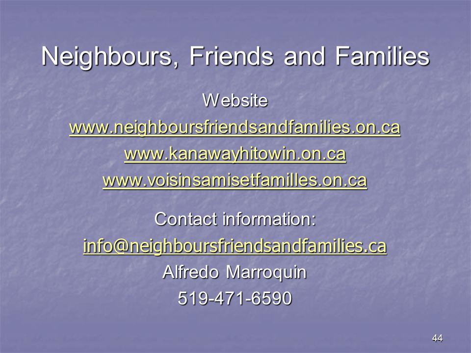 44 Website www.neighboursfriendsandfamilies.on.ca www.kanawayhitowin.on.ca www.voisinsamisetfamilles.on.ca Contact information: info@neighboursfriendsandfamilies.ca Alfredo Marroquin 519-471-6590 Neighbours, Friends and Families