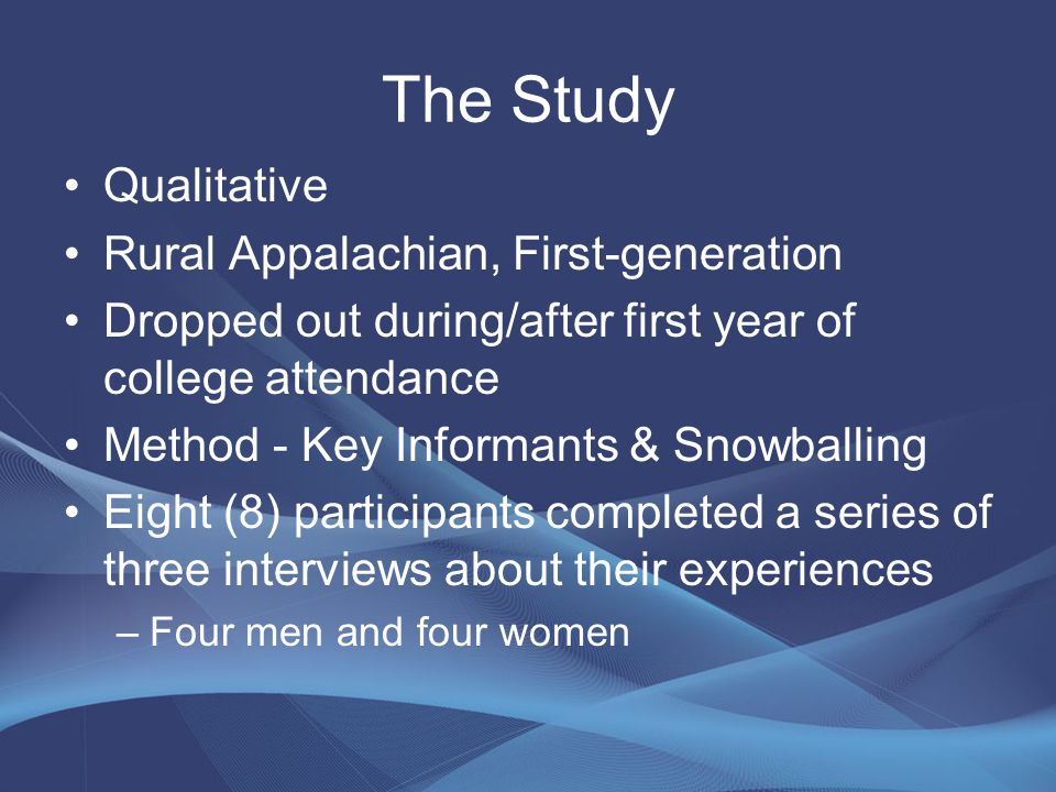 The Study Qualitative Rural Appalachian, First-generation Dropped out during/after first year of college attendance Method - Key Informants & Snowballing Eight (8) participants completed a series of three interviews about their experiences –Four men and four women