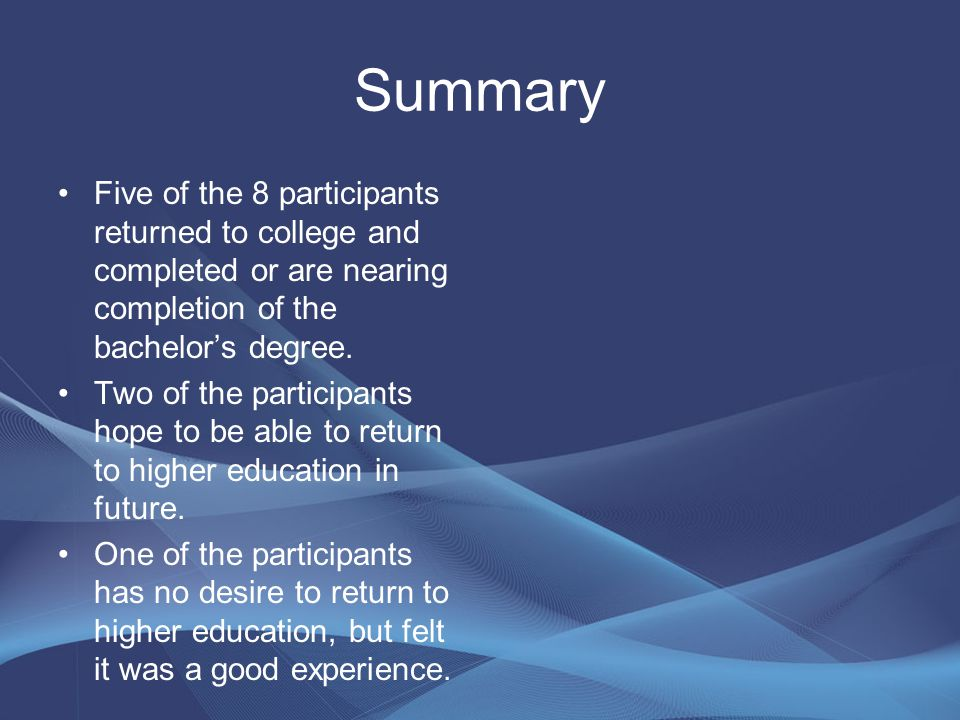 Summary Five of the 8 participants returned to college and completed or are nearing completion of the bachelor's degree.