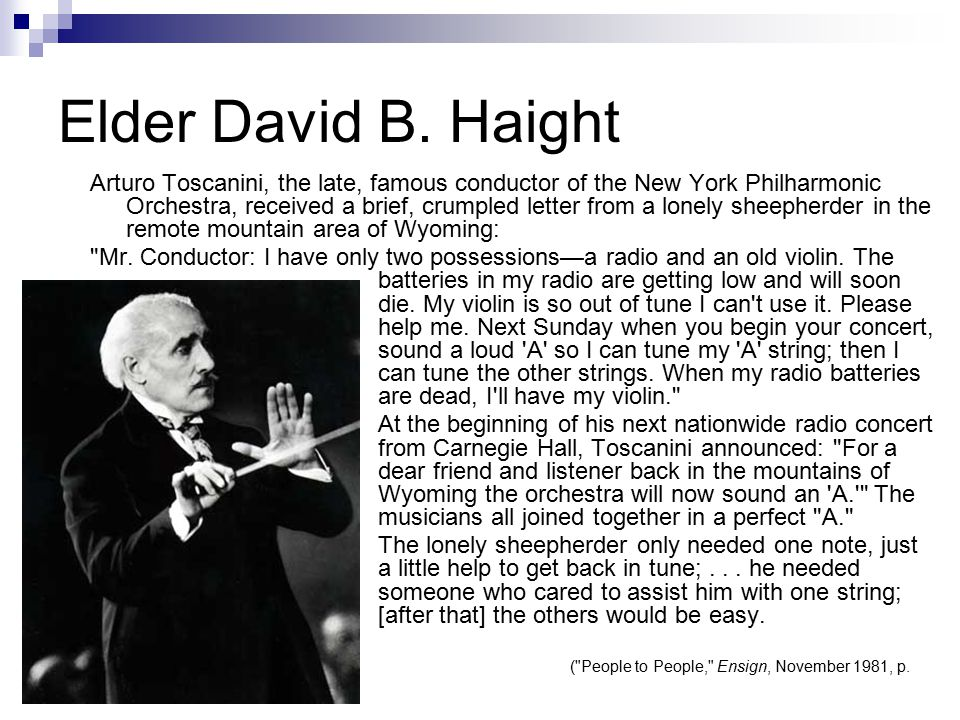 Elder David B. Haight Arturo Toscanini, the late, famous conductor of the New York Philharmonic Orchestra, received a brief, crumpled letter from a lo