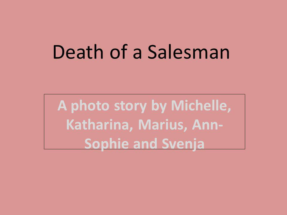 Death of a Salesman A photo story by Michelle, Katharina, Marius, Ann- Sophie and Svenja
