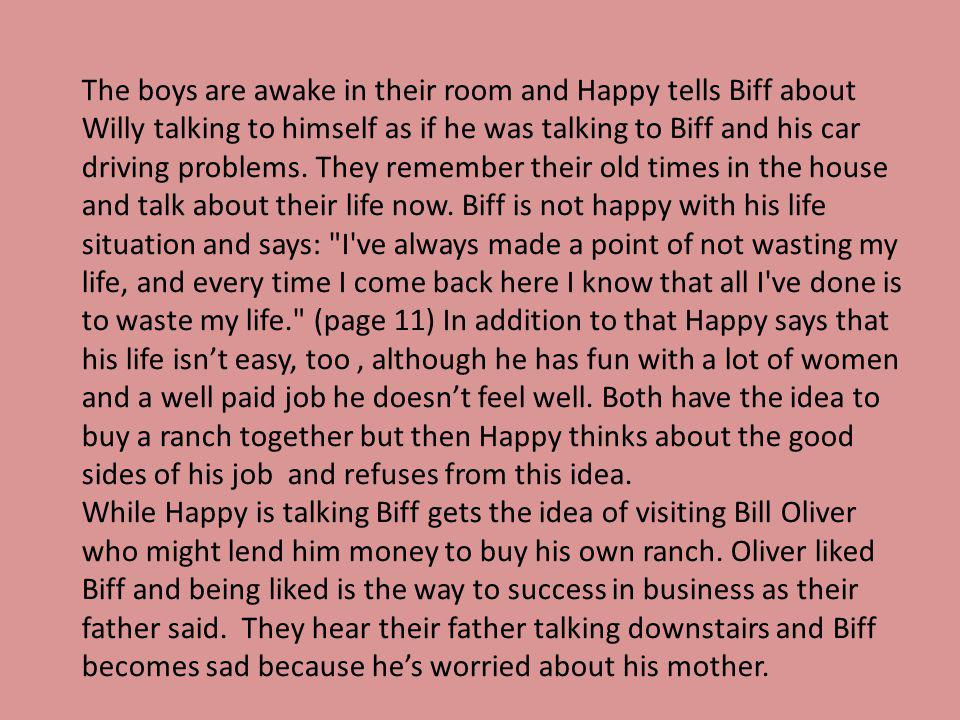 The boys are awake in their room and Happy tells Biff about Willy talking to himself as if he was talking to Biff and his car driving problems. They r