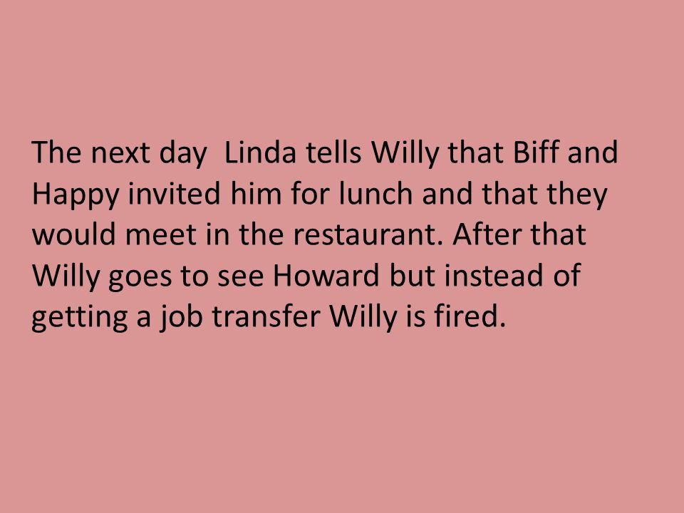 The next day Linda tells Willy that Biff and Happy invited him for lunch and that they would meet in the restaurant. After that Willy goes to see Howa