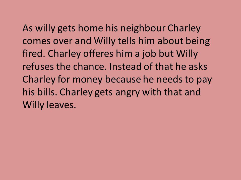 As willy gets home his neighbour Charley comes over and Willy tells him about being fired. Charley offeres him a job but Willy refuses the chance. Ins