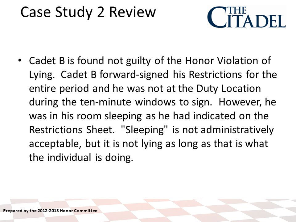 Prepared by the 2012-2013 Honor Committee Case Study 2 Review Cadet B is found not guilty of the Honor Violation of Lying.