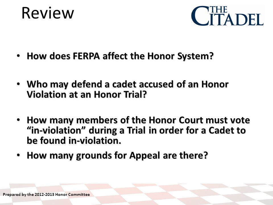 Prepared by the 2012-2013 Honor Committee How does FERPA affect the Honor System? How does FERPA affect the Honor System? Who may defend a cadet accus