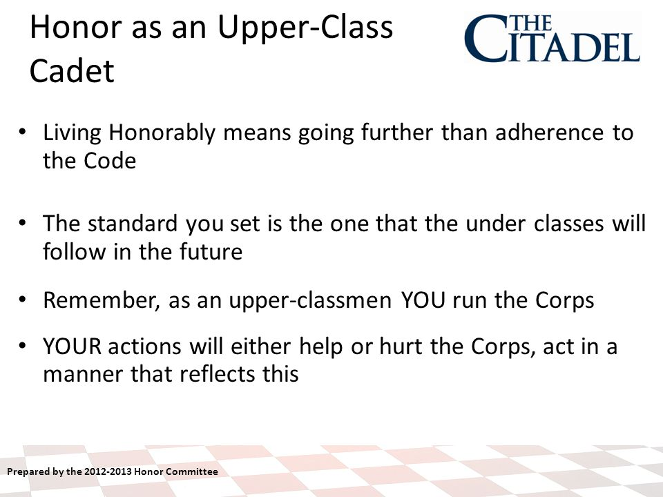 Prepared by the 2012-2013 Honor Committee Honor as an Upper-Class Cadet Living Honorably means going further than adherence to the Code The standard you set is the one that the under classes will follow in the future Remember, as an upper-classmen YOU run the Corps YOUR actions will either help or hurt the Corps, act in a manner that reflects this