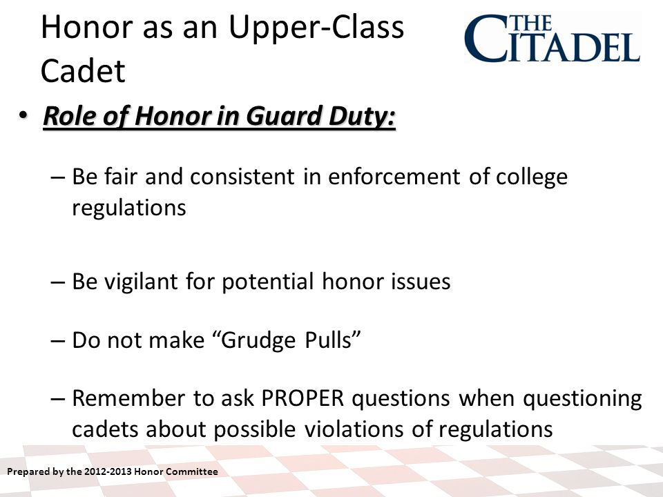 Prepared by the 2012-2013 Honor Committee Role of Honor in Guard Duty: Role of Honor in Guard Duty: – Be fair and consistent in enforcement of college regulations – Be vigilant for potential honor issues – Do not make Grudge Pulls – Remember to ask PROPER questions when questioning cadets about possible violations of regulations Honor as an Upper-Class Cadet
