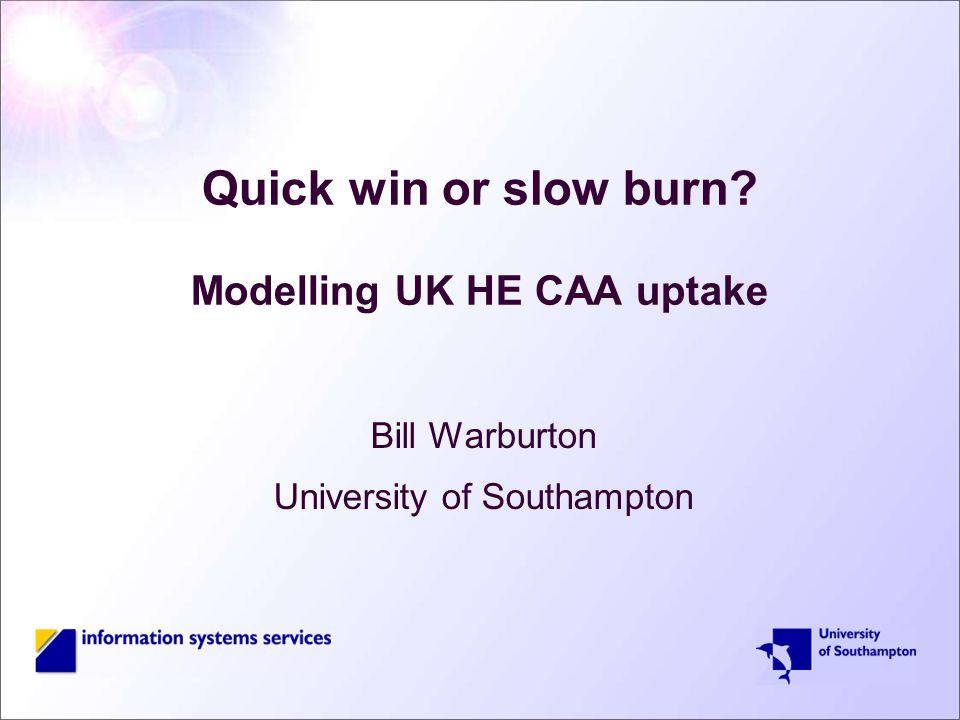Quick win or slow burn Modelling UK HE CAA uptake Bill Warburton University of Southampton