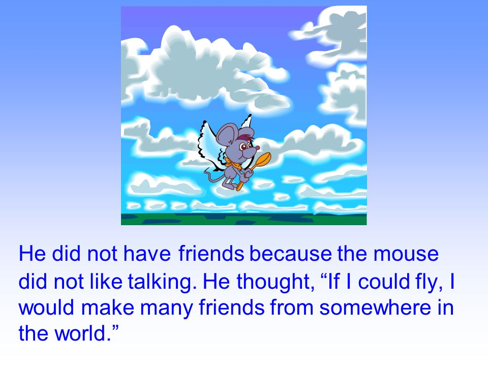 He did not have friends because the mouse did not like talking.