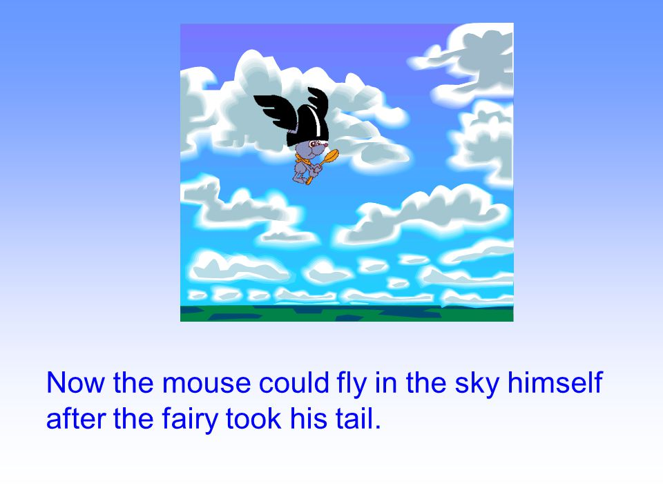 Now the mouse could fly in the sky himself after the fairy took his tail.