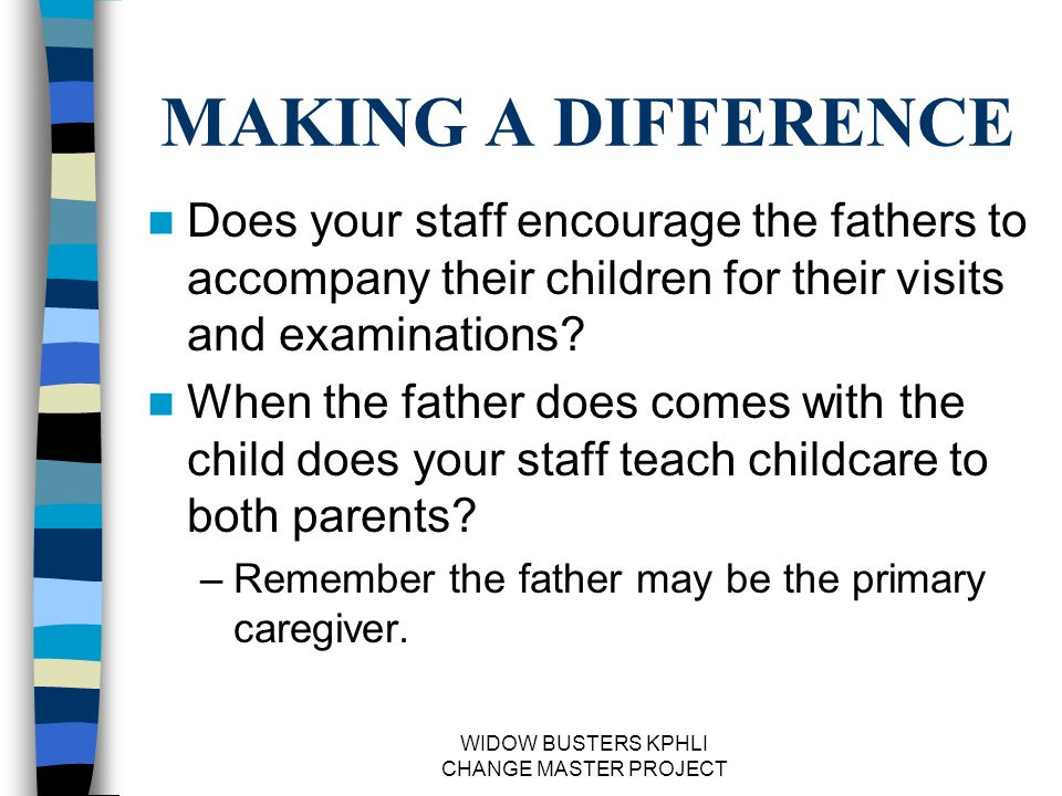 WIDOW BUSTERS KPHLI CHANGE MASTER PROJECT MAKING A DIFFERENCE Does your staff encourage the fathers to accompany their children for their visits and examinations.