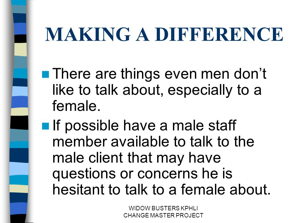 WIDOW BUSTERS KPHLI CHANGE MASTER PROJECT MAKING A DIFFERENCE There are things even men don't like to talk about, especially to a female.