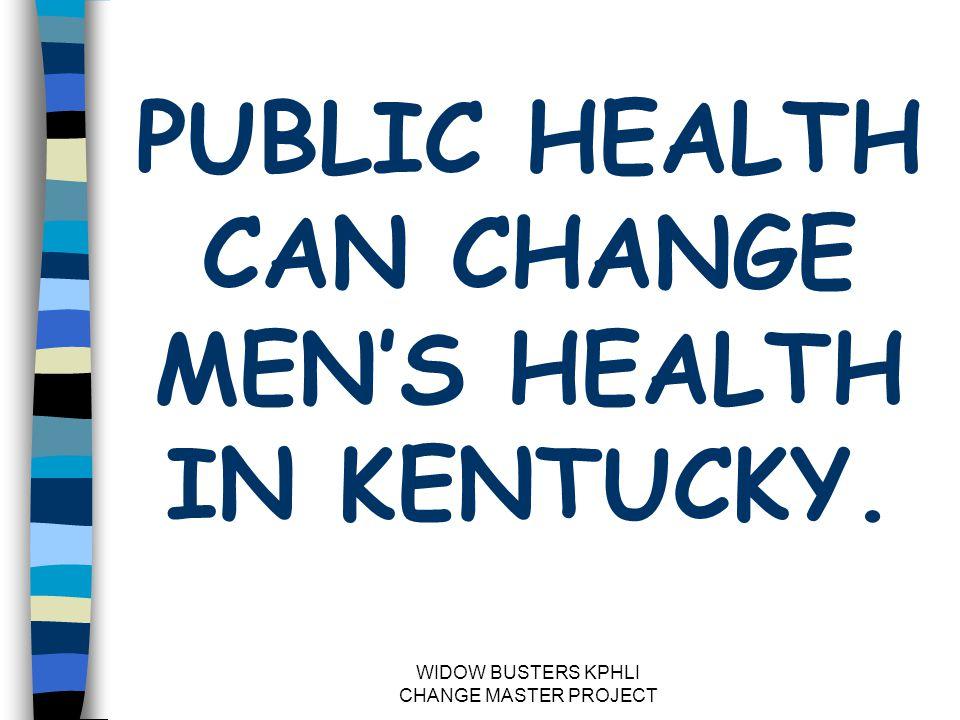 WIDOW BUSTERS KPHLI CHANGE MASTER PROJECT PUBLIC HEALTH CAN CHANGE MEN'S HEALTH IN KENTUCKY.