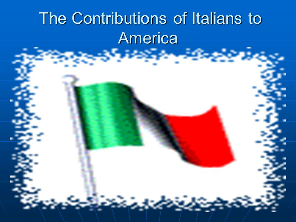 The Contributions of Italians to America The Contributions of Italians to America