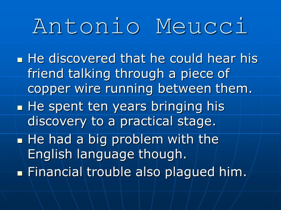 Antonio Meucci He discovered that he could hear his friend talking through a piece of copper wire running between them.