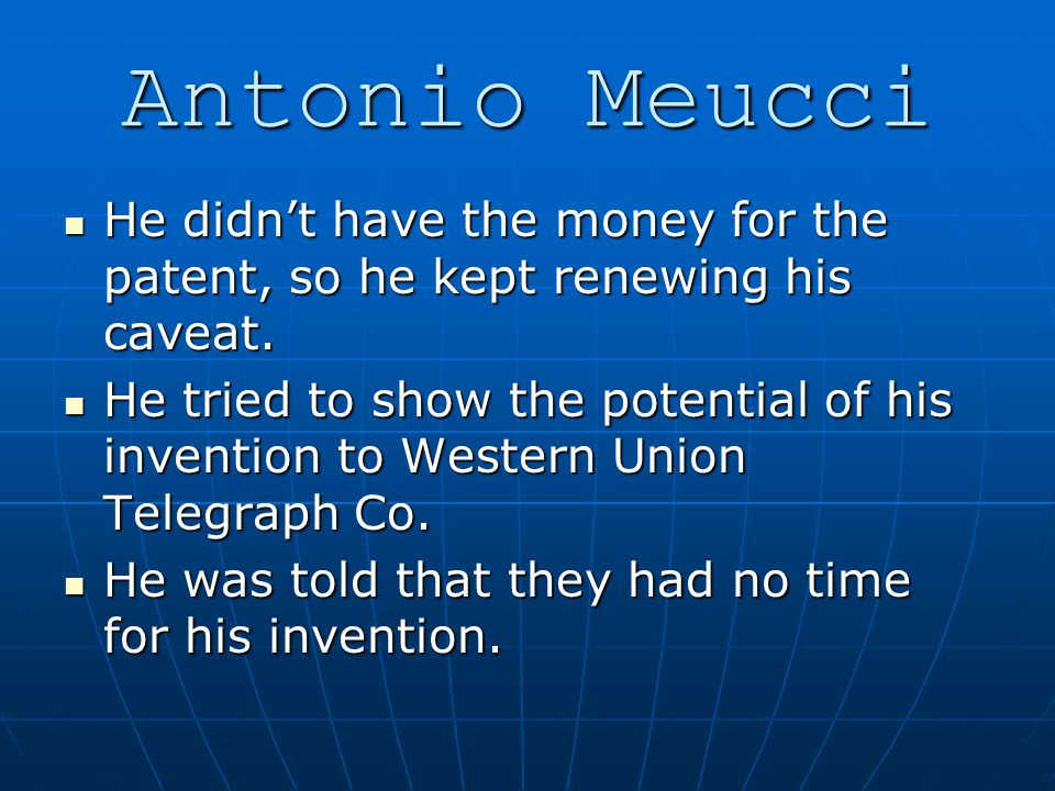 Antonio Meucci He didn't have the money for the patent, so he kept renewing his caveat.