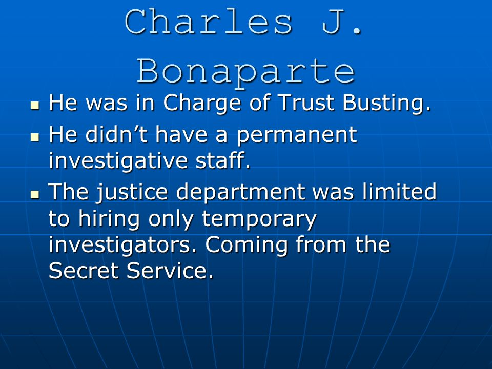 Charles J. Bonaparte He was in Charge of Trust Busting. He was in Charge of Trust Busting. He didn't have a permanent investigative staff. He didn't h