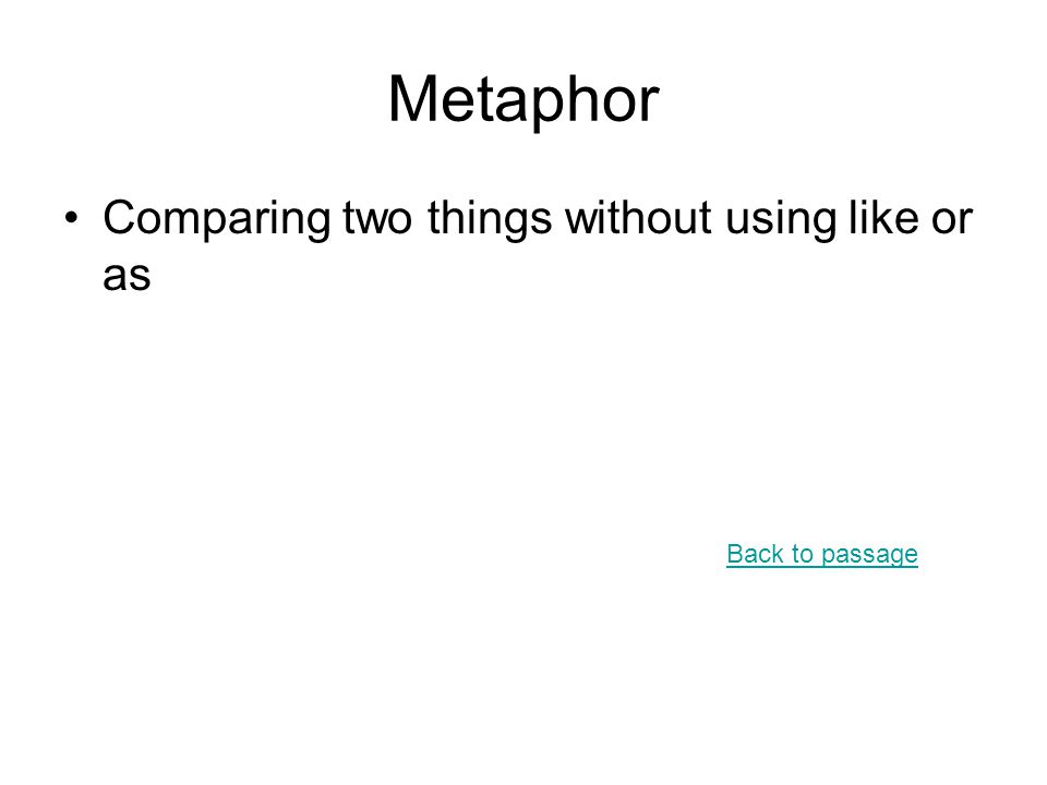 Metaphor Comparing two things without using like or as Back to passage