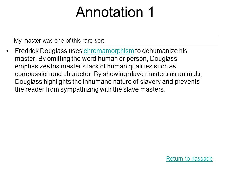 Annotation 1 Return to passage My master was one of this rare sort. Fredrick Douglass uses chremamorphism to dehumanize his master. By omitting the wo