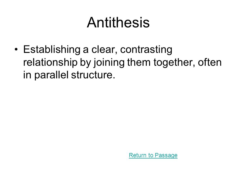Antithesis Establishing a clear, contrasting relationship by joining them together, often in parallel structure. Return to Passage