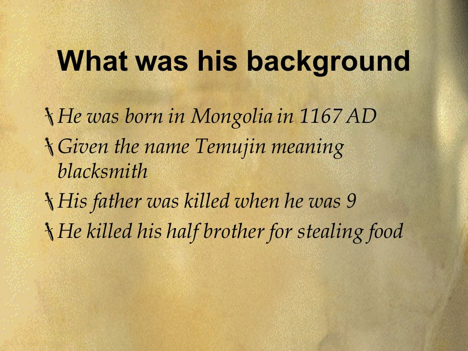 What was his background  He was born in Mongolia in 1167 AD  Given the name Temujin meaning blacksmith  His father was killed when he was 9  He killed his half brother for stealing food