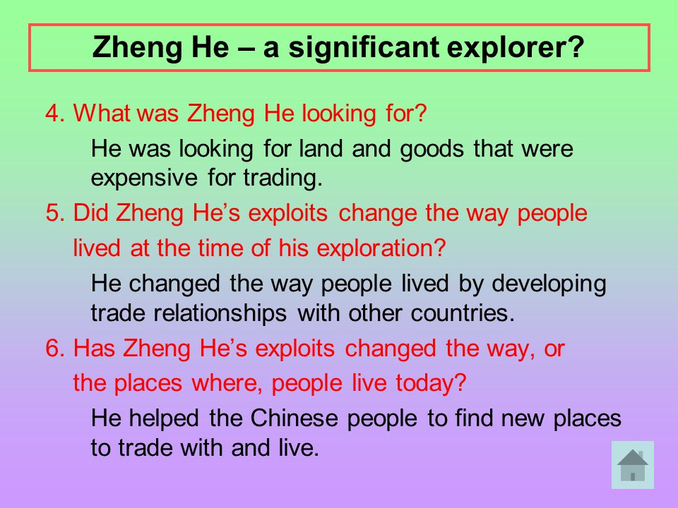 4. What was Zheng He looking for? He was looking for land and goods that were expensive for trading. 5. Did Zheng He's exploits change the way people