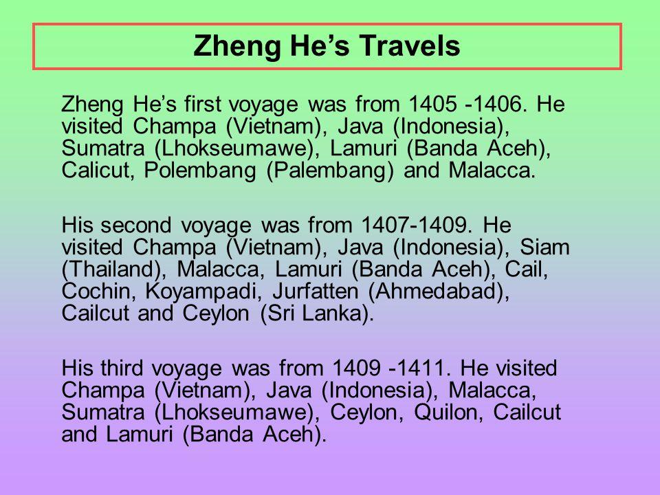 Zheng He's first voyage was from 1405 -1406. He visited Champa (Vietnam), Java (Indonesia), Sumatra (Lhokseumawe), Lamuri (Banda Aceh), Calicut, Polem