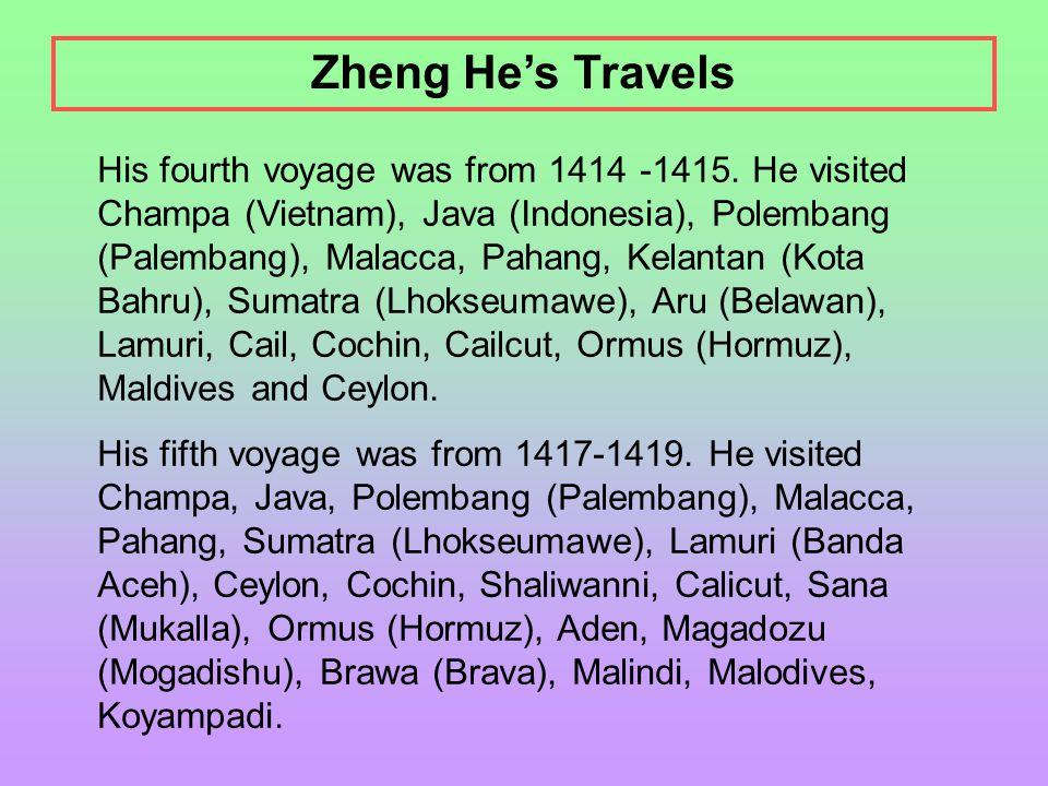 His fourth voyage was from 1414 -1415. He visited Champa (Vietnam), Java (Indonesia), Polembang (Palembang), Malacca, Pahang, Kelantan (Kota Bahru), S