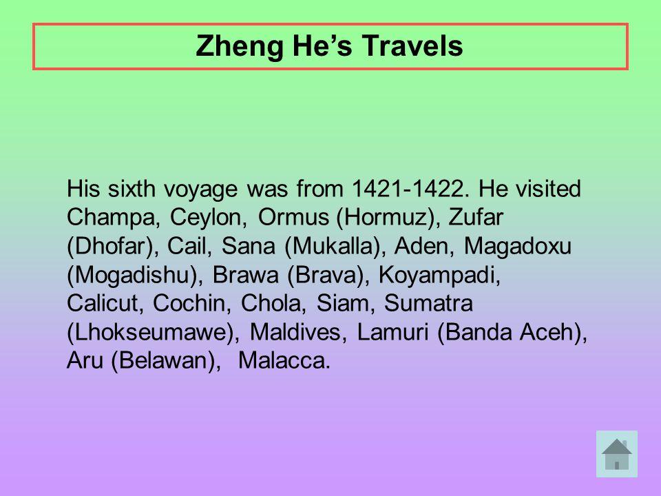 His sixth voyage was from 1421-1422. He visited Champa, Ceylon, Ormus (Hormuz), Zufar (Dhofar), Cail, Sana (Mukalla), Aden, Magadoxu (Mogadishu), Braw