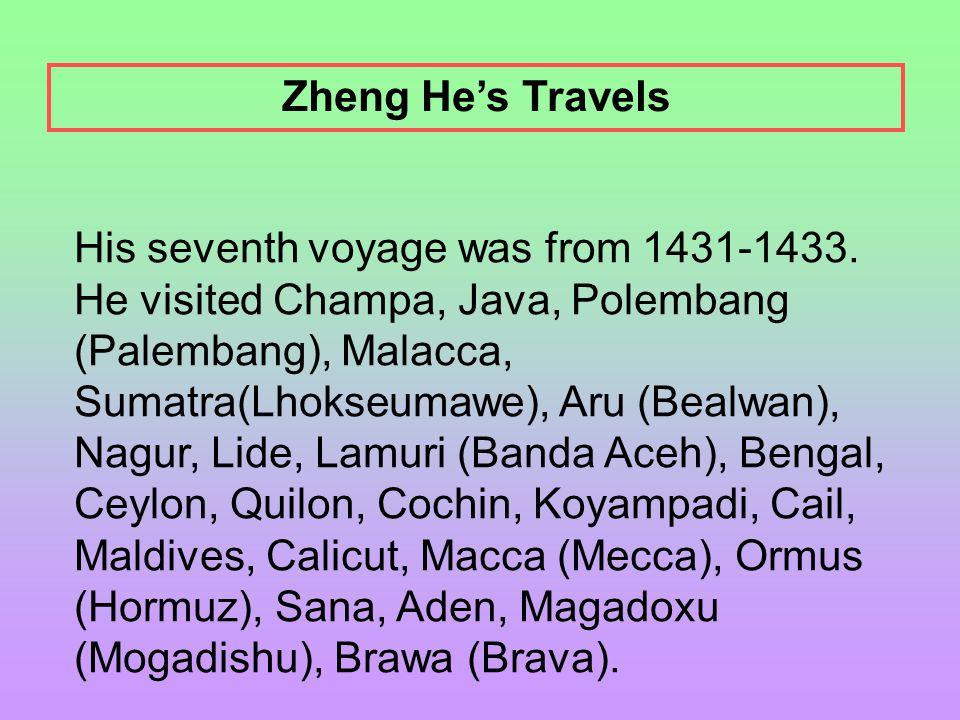 His seventh voyage was from 1431-1433. He visited Champa, Java, Polembang (Palembang), Malacca, Sumatra(Lhokseumawe), Aru (Bealwan), Nagur, Lide, Lamu