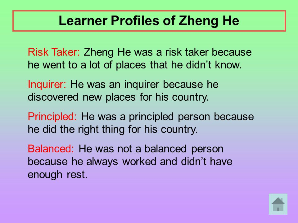 Risk Taker: Zheng He was a risk taker because he went to a lot of places that he didn't know. Inquirer: He was an inquirer because he discovered new p