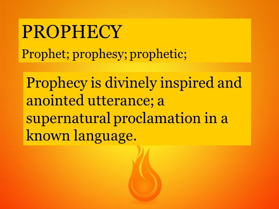 PROPHECY Prophet; prophesy; prophetic; Prophecy is divinely inspired and anointed utterance; a supernatural proclamation in a known language.