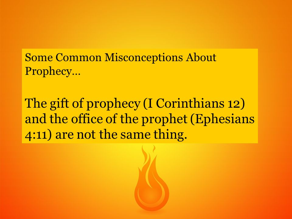 Some Common Misconceptions About Prophecy… The gift of prophecy (I Corinthians 12) and the office of the prophet (Ephesians 4:11) are not the same thing.